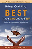 Bring Out The Best In Your Child And Your Self: Creating A Family Based On Mutual Respect