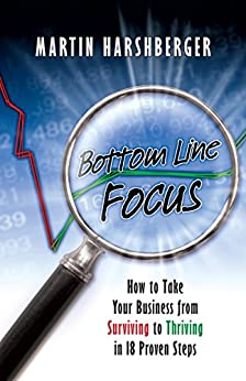 Bottom Line Focus: Take your business from surviving to thriving in 18 proven steps by [Harshberger, Martin]