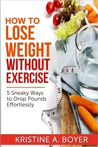 How To Lose Weight Without Exercise 5 Sneaky Ways To Drop Pounds Effortlessly Boyer Kristine 9781499330830 Amazon Com Books