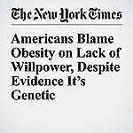 Americans Blame Obesity on Lack of Willpower, Despite Evidence It's Genetic | Gina Kolata