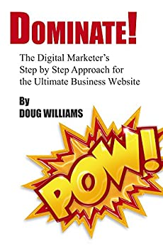 Dominate!: The Digital Marketer's Step by Step Approach for the Ultimate Business Website by [Williams, Doug]