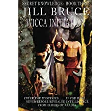 Wicca Initiation: Learn how to become a witch, navigate the world of witchcraft, wiccan spells and magick (Secret Knowledge Book 3)