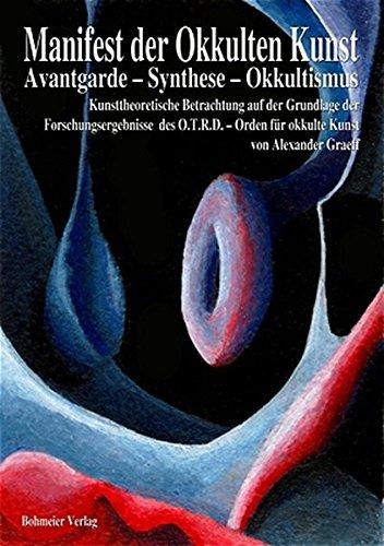 Manifest der Okkulten Kunst - Avantgarde - Synthese - Okkultismus: Kunsttheoretische Betrachtung auf der Grundlage der Forschungsergebnisse des O.T.R.D. - Orden für okkulte Kunst