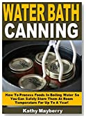 Water Bath Canning: How To Process Foods In Boiling Water So You Can Safely Store Them At Room Temperature For Up To A Year!