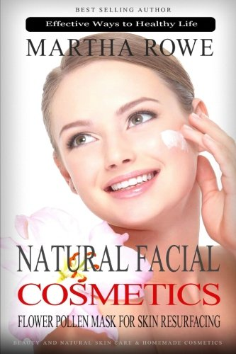 Natural Facial Cosmetics and Flower Pollen Mask for Skin Resurfacing (Effective Ways to Healthy Life): Beauty and Natural Skin Care, Homemade ... Beauty Recipes (Complete Health Products)