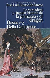 La verdadera y singular historia de la princesa y el dragón / Besos para le bella durmiente par Alonso de Santos
