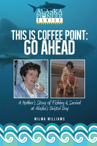 Bristol Bay Fishing - This Is Coffee Point: Go Ahead: A Mother's Story of Fishing & Survival at Alaska's Bristol Bay