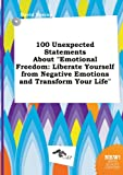 100 Unexpected Statements about Emotional Freedom: Liberate Yourself from Negative Emotions and Transform Your Life