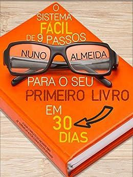 O Sistema Fácil de 9 Passos Para o Seu Primeiro Livro em 30 Dias: O Guia Completo do Iniciante Para se Tornar um Autor Conhecido em Semanas! por [Almeida, Nuno]