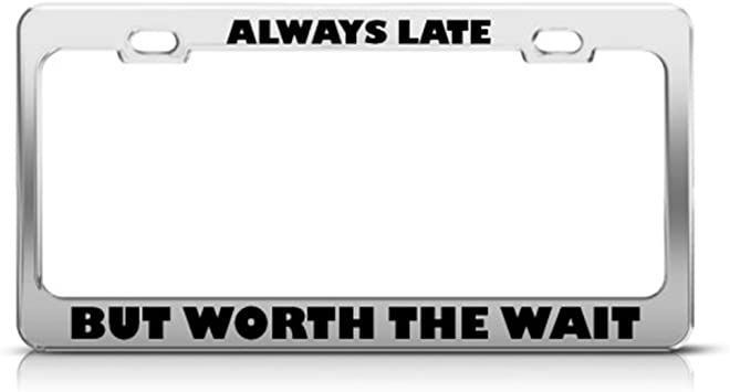 ALWAYS LATE BUT WORTH THE WAIT License Plate Frame