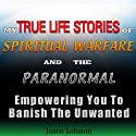My True Life Stories of Spiritual Warfare and the Paranormal: Empowering You to Banish the Unwanted Audiobook by Jason Lohman Narrated by Kenneth Lee