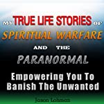 My True Life Stories of Spiritual Warfare and the Paranormal: Empowering You to Banish the Unwanted | Jason Lohman