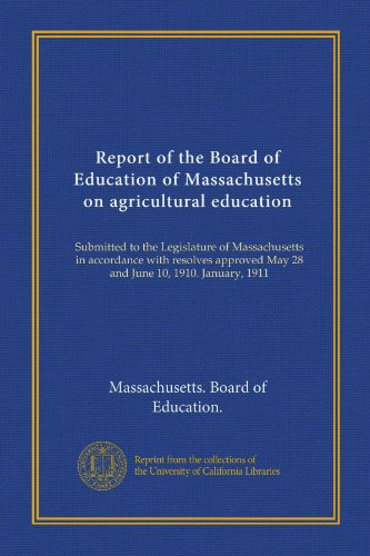 Report of the Board of Education of Massachusetts on agricultural education: Submitted to the Legislature of Massachusetts in accordance with resolves approved May 28 and June 10, 1910. January, 1911