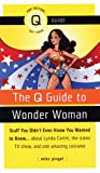 The Q Guide to Wonder Woman: Stuff You Didn't Even Know You Wanted to Know...about Lynda Carter, the iconic TV show, and one amazing costume (Q Guides)