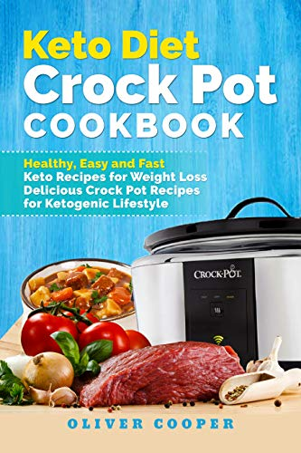 Keto Diet Crock Pot Cookbook: Healthy, Easy and Fast Keto Recipes for Weight Loss  Delicious Crock Pot Recipes for Ketogenic Lifestyle by Oliver Cooper