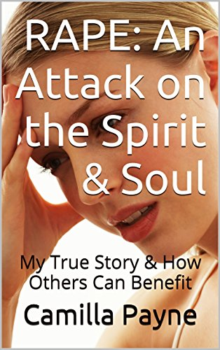 RAPE: An Attack on the Spirit & Soul: My True Story & How Others Can Benefit (Insights RE: Sexual Assault, Sexual Abuse,...