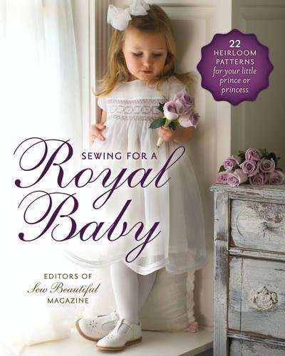 Sewing for a Royal Baby: 22 Heirloom Patterns for Your Little Prince or Princess (Royal Prince Attire)