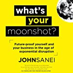 What's Your Moonshot?: Future-Proof Yourself and Your Business in the Age of Exponential Disruption | John Sanei