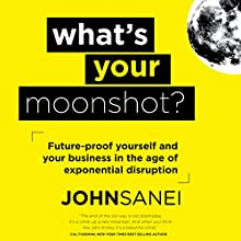 What's Your Moonshot?: Future-Proof Yourself and Your Business in the Age of Exponential Disruption Audiobook by John Sanei Narrated by John Sanei