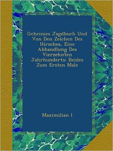 Geheimes Jagdbuch Und Von Den Zeichen Des Hirsches, Eine Abhandlung Des Vierzehnten Jahrhunderts: Beides Zum Ersten Male
