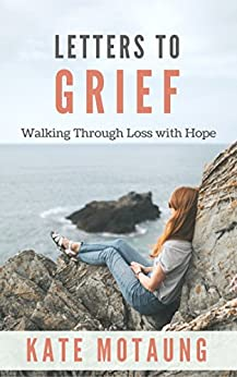 Letters to Grief: Walking through Loss with Hope (Reflections on Dealing with Death and Other Losses) by [Motaung, Kate]
