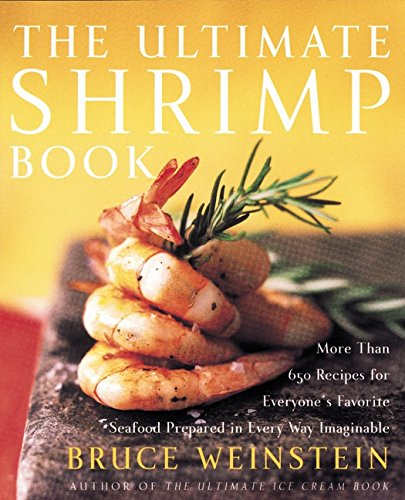 The Ultimate Shrimp Book: More than 650 Recipes for Everyone's Favorite Seafood Prepared in Every Way Imaginable by Bruce Weinstein