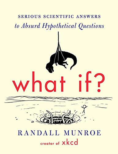 What If?: Serious Scientific Answers to Absurd Hypothetical Questions (Ideas Gift)