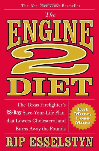 The Engine 2 Diet: The Texas Firefighter's 28-Day Save-Your-Life Plan that Lowers Cholesterol and Burns Away the -