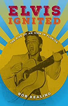 Elvis Ignited: The Rise of an Icon in Florida by [Kealing, Bob]
