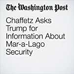 Chaffetz Asks Trump for Information About Mar-a-Lago Security | Elise Viebeck