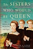 img - for The Sisters Who Would Be Queen: Mary, Katherine, and Lady Jane Grey: A Tudor Tragedy by de Lisle, Leanda (2009) Hardcover book / textbook / text book