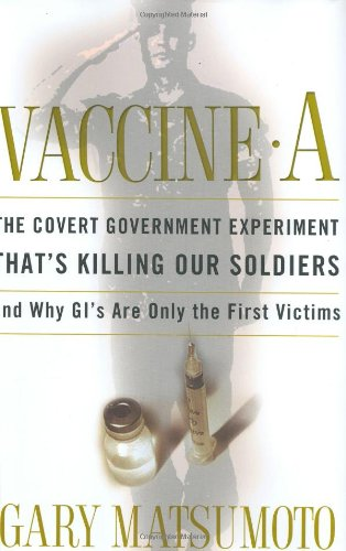 Vaccine A: The Covert Government Experiment That's Killing Our Soldiers--and Why GI's Are Only the First Victims