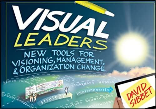 Visual Leaders New Tools For Visioning Management And Organization Change Sibbet David 9781118471654 Amazon Com Books