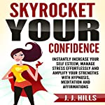 Skyrocket Your Confidence: Instantly Increase Your Self Esteem, Manage Stress Effortlessly and Amplify Your Strengths with Hypnosis, Meditation and Affirmations | J. J. Hills