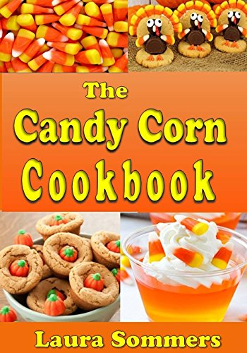 The Candy Corn Cookbook: Recipes for Halloween (Cooking for the Holidays) (Volume 1) by Laura Sommers