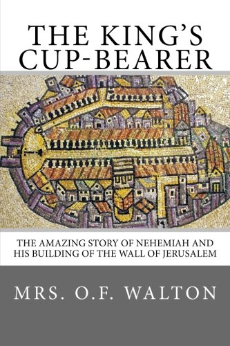 The King's Cup-Bearer: The amazing story of Nehemiah and his building of the wall of Jerusalem.