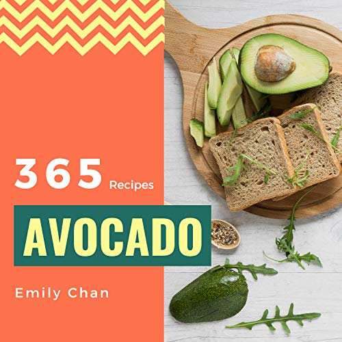 Avocado Recipes 365: Enjoy 365 Days With Amazing Avocado Recipes In Your Own Avocado Cookbook! (Avocado Toast Cookbook, Avocado Dessert Cookbook, Avocado Toast Recipe Book) [Book 1] by Emily Chan