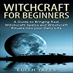 Witchcraft for Beginners: : A Guide to Bringing Real Witchcraft Spells and Witchcraft Rituals into Your Daily Life | Edith Yates