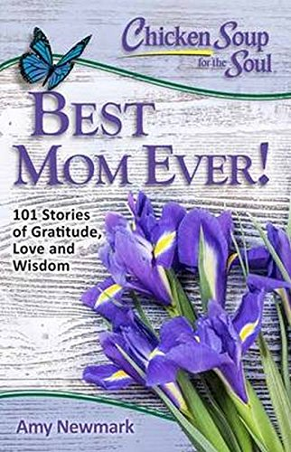 Chicken Soup for the Soul: Best Mom Ever!: 101 Stories of Gratitude, Love and Wisdom (Best Chicken Soup Stories)