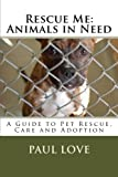 Rescue Me: Animals in Need: A Guide to Pet Rescue, Care and Adoption