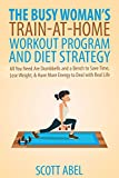 The Busy Woman's Train-At-Home Workout Program and Diet Strategy: All You Need Are Dumbbells And a Bench to Save Time, Lose Weight, & Have More Energy to Deal With Real Life (Getting Real)