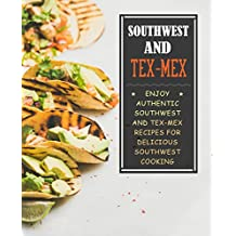 Southwest and Tex-Mex: Enjoy Authentic Southwest and Tex-Mex Recipes for Delicious Southwest Cooking