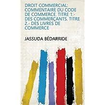 Droit commercial: commentaire du code de commerce. Titre 1.- Des commerçants. Titre 2.- Des livres de commerce
