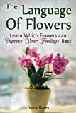 The Language Of Flowers: Learn Which Flowers can Express Your Feelings Best (Language of flowers, Understanding flowers and flowering, Secret Meanings of Flowers) by Vera Bates (2015-05-13)