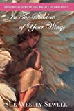 The Shadow of Your Wings, Sue Wesley Sewell, 1600371345