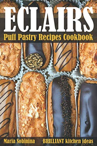Eclairs: Puff Pastry Baking Cookbook (Desserts) by Maria Sobinina
