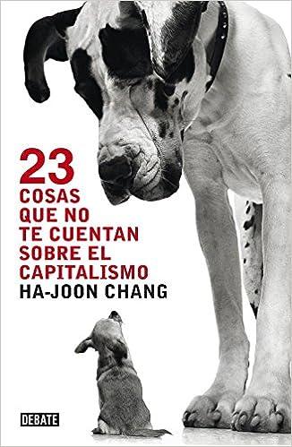 23 cosas que no te cuentan sobre el capitalismo Economía: Amazon.es: Chang, Ha-Joon, Jofre Homedes Beutnagel;: Libros