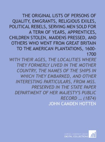 The Original lists of persons of quality, emigrants, religious exiles, political rebels, serving men sold for a term of years, apprentices, children ... of Her Majesty's Public Record … (1874) (Political Record)
