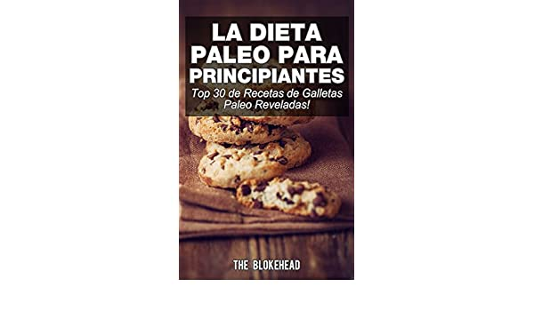 Amazon.com: La Dieta Paleo Para Principiantes ¡Top 30 de Recetas de Galletas Paleo Reveladas! (Spanish Edition) eBook: The Blokehead, David Arieta Galván: ...