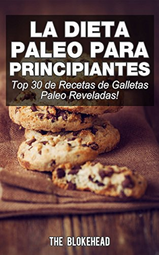 La Dieta Paleo Para Principiantes ¡Top 30 de Recetas de Galletas Paleo Reveladas! (